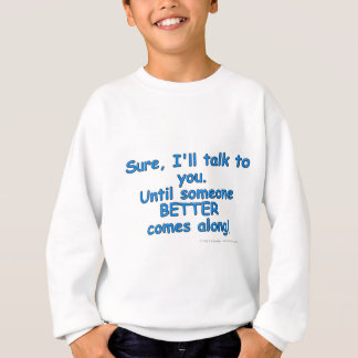 Sure, I'll talk to you. Until someone BETTER...! Sweatshirt