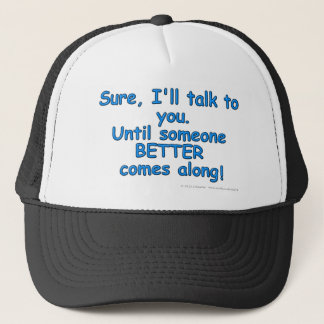 Sure, I'll talk to you. Until someone BETTER...! Trucker Hat