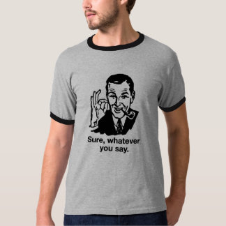 """Sure, Whatever you say"" Shirt"