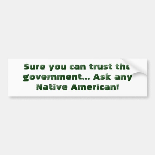 Sure you can trust the government... Ask any Na... Bumper Sticker