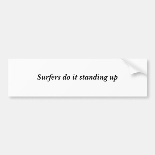 Surfers do it standing up bumper stickers
