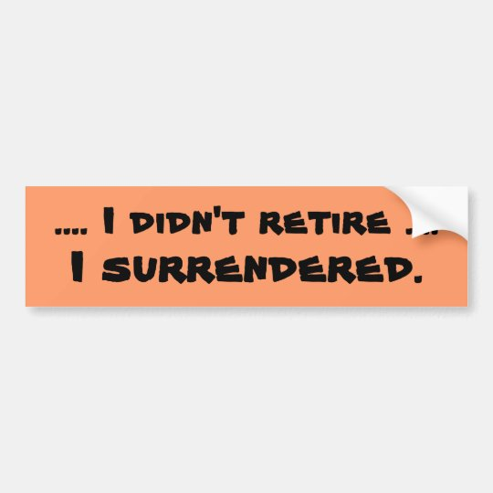 surrendered retirement joke bumper sticker