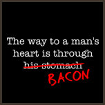 The Way to a Man's Heart is Through Bacon