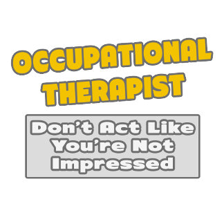 Occupational Therapist .. You're Impressed