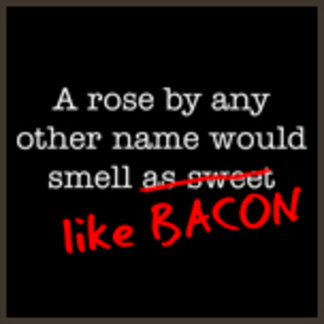 A Rose By Any Other Name Bacon