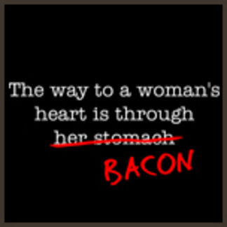 The Way to a Woman's Heart is through Bacon