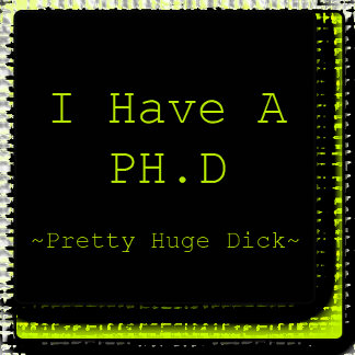 I Have A PH.D. ~ Pretty Huge Dick ~