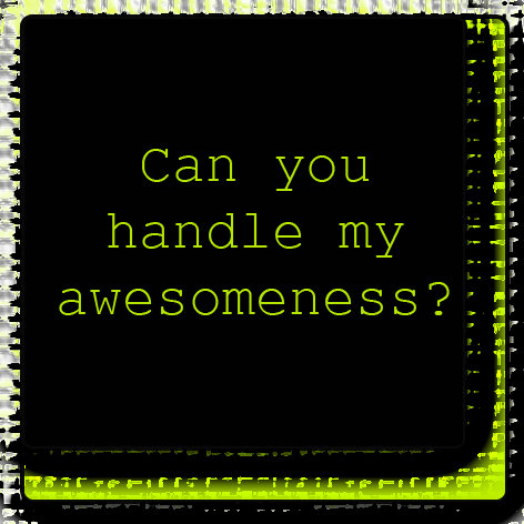 Can You Handle My Awesomeness?