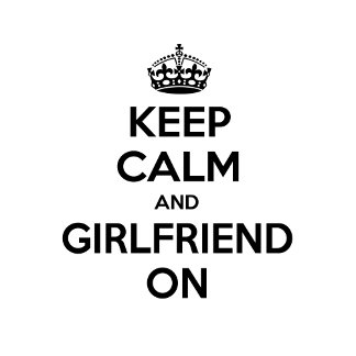 Keep Calm and Girlfriend On