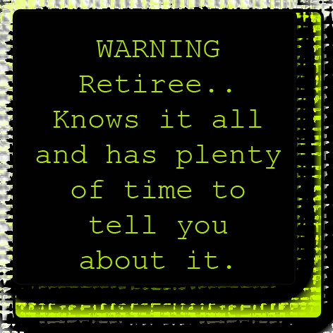 WARNING- Retiree - Knows it all....