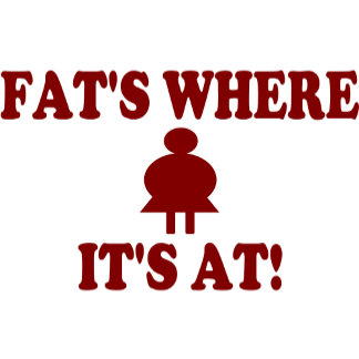 Fat's Where It's At!