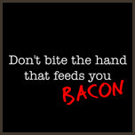 Don't Bite the Hand that Feeds You Bacon