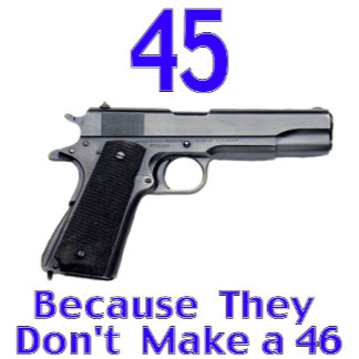 45 Because They Don't Make A 46
