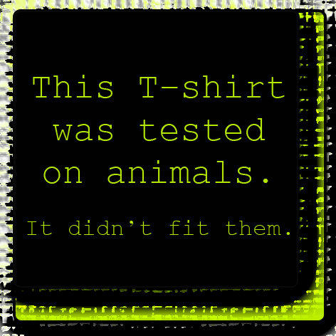 This Tshirt Was Tested On Animals...