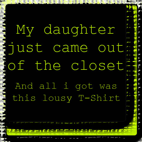 My daughter just came out of the closet...