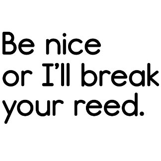 Be Nice, or I'll Break Your Reed