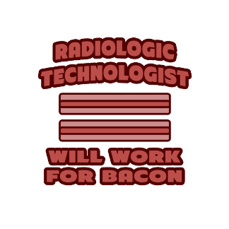 Radiologic Technologist .. Will Work For Bacon