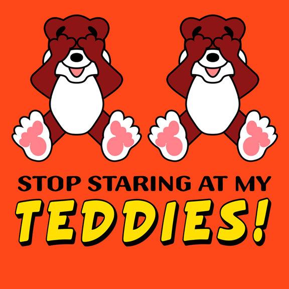 Stop Staring at my Teddies