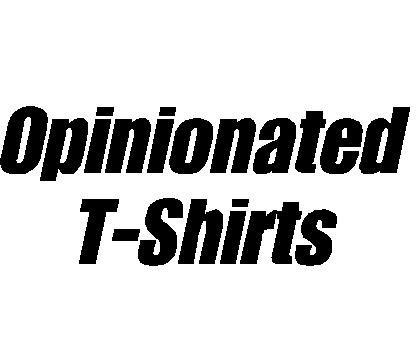 Opinionated T-Shirts