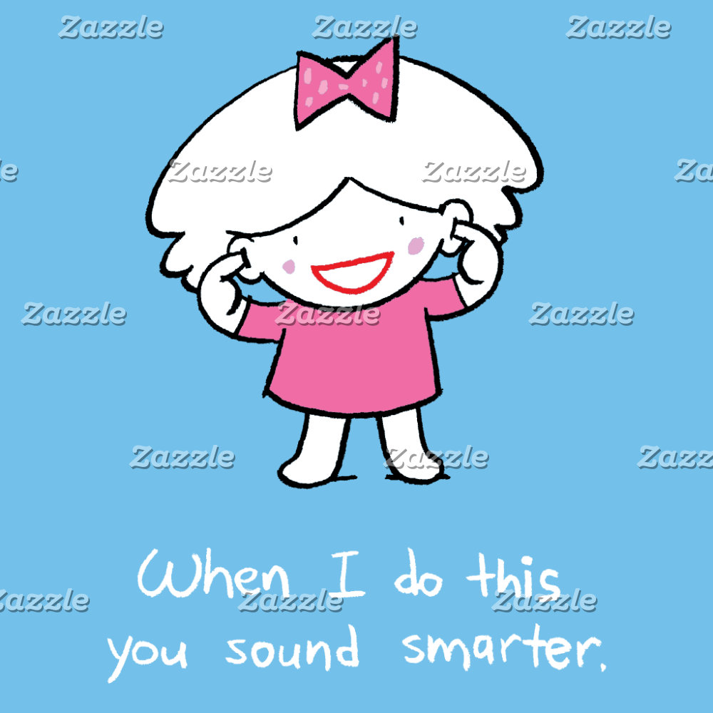 When I do this you sound smarter.