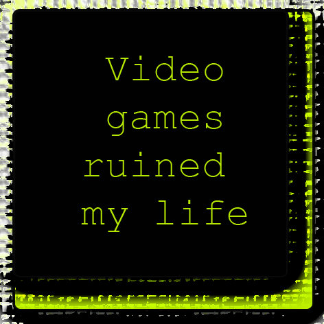 Video Games ruined my life...