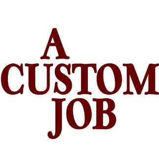 A Custom Job (You Customize /Personalize)