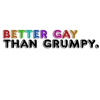 Better gay than grumpy
