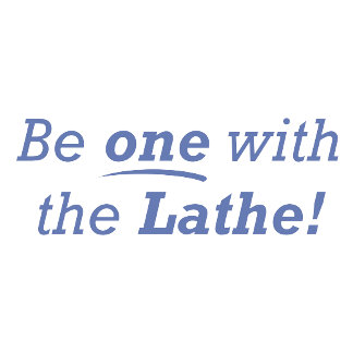 Be one with the Lathe!