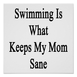 Swimming Is What Keeps My Mom Sane Poster