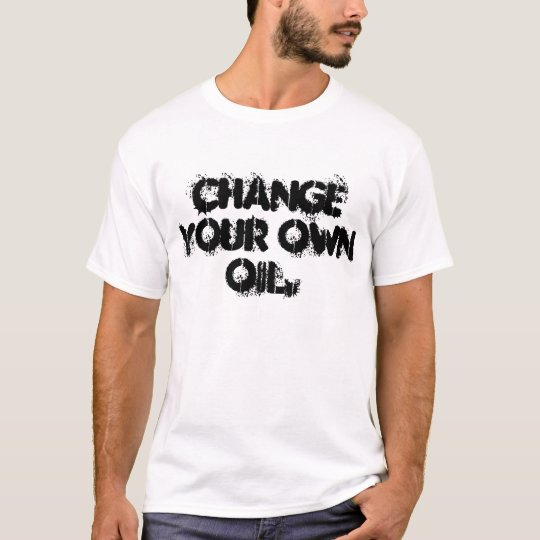 T-SHIRT, CHANGE YOUR OWN OIL. T-Shirt