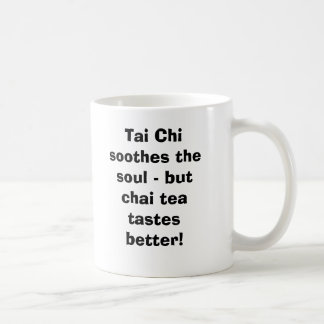 Tai Chi soothes the soul - but Chai Tea tastes Mugs