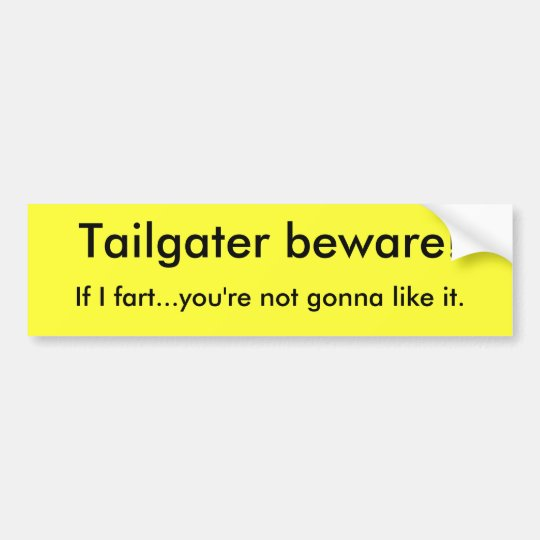 Tailgater beware!, If I fart...you're not gonna... Bumper Sticker