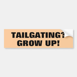 Tailgating? GROW UP! Bumper Sticker