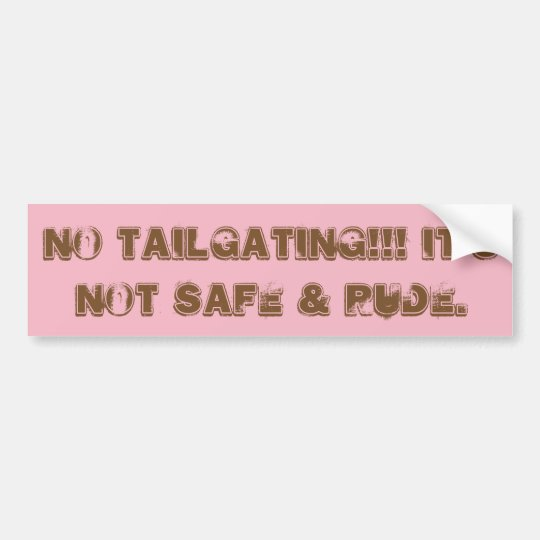 Tailgating is UNSAFE & RUDE!!! Bumper Sticker