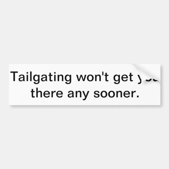 Tailgating Won't get you there any sooner. Bumper Sticker