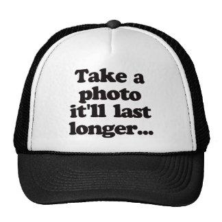 Take a photo, it'll last longer... cap