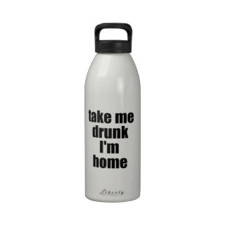 Take Me Drunk I m Home Reusable Water Bottles