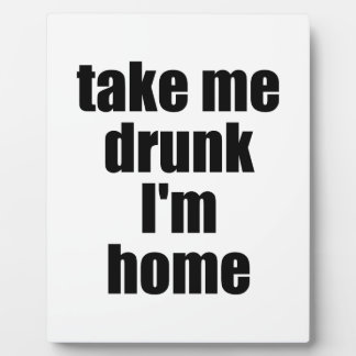 Take Me Drunk I'm Home Plaques