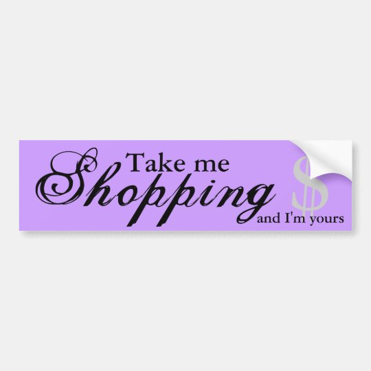 Take Me Shopping And I'm Yours Bumper Sticker