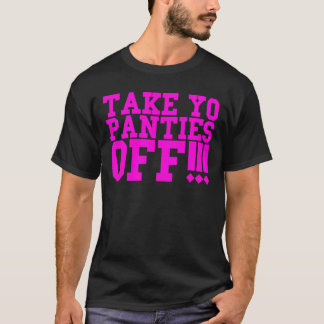 TAKE YO PANTIES OFF!!! T-Shirt