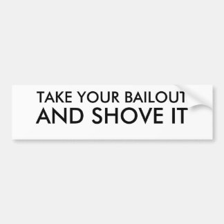 TAKE YOUR BAILOUT, AND SHOVE IT BUMPER STICKER