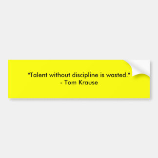 """""""Talent without discipline is wasted.""""- Tom Krause Bumper Sticker"""
