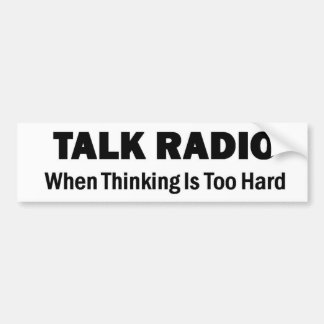 Talk Radio - When Thinking Is Too Hard Bumper Sticker