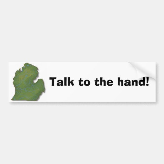 Talk to the hand! bumper sticker