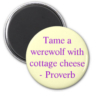 Tame a werewolf with cottage cheese  - Proverb Magnet