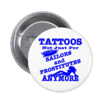 Tattoos Not Just For Sailors & Prostitutes Anymore Pinback Button