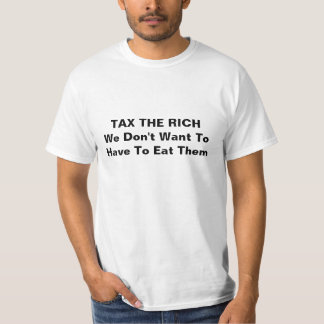 TAX THE RICH We Don't Want To Have To Eat Them Tshirt
