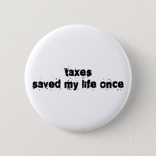 Taxes Saved My Life Once 6 Cm Round Badge