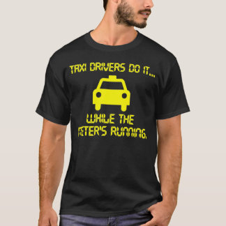 Taxi Drivers do it... while the meter's running. T-Shirt