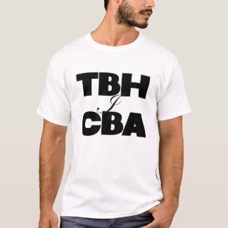 TBH I CBA T-Shirt